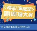 福彩演播室周周抽大奖抽1-200元微信红包、电商购物卡